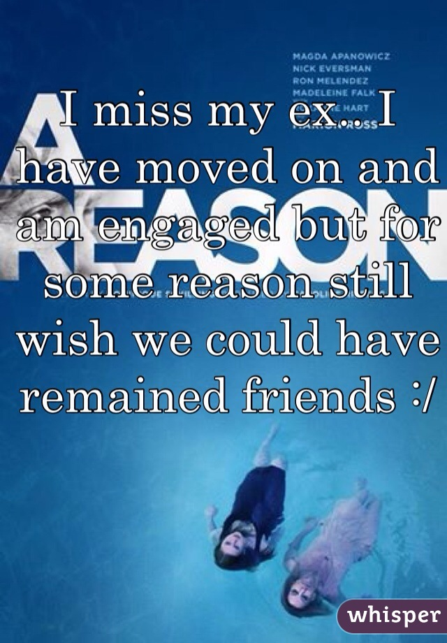 I miss my ex.. I have moved on and am engaged but for some reason still wish we could have remained friends :/