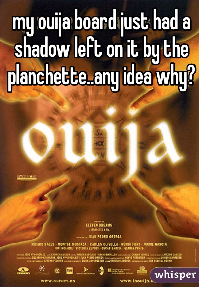 my ouija board just had a shadow left on it by the planchette..any idea why?