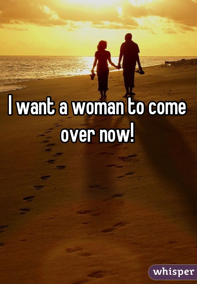 I want a woman to come over now!