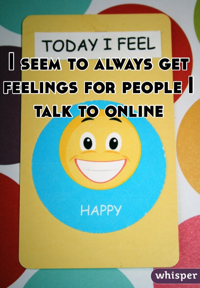 I seem to always get feelings for people I talk to online