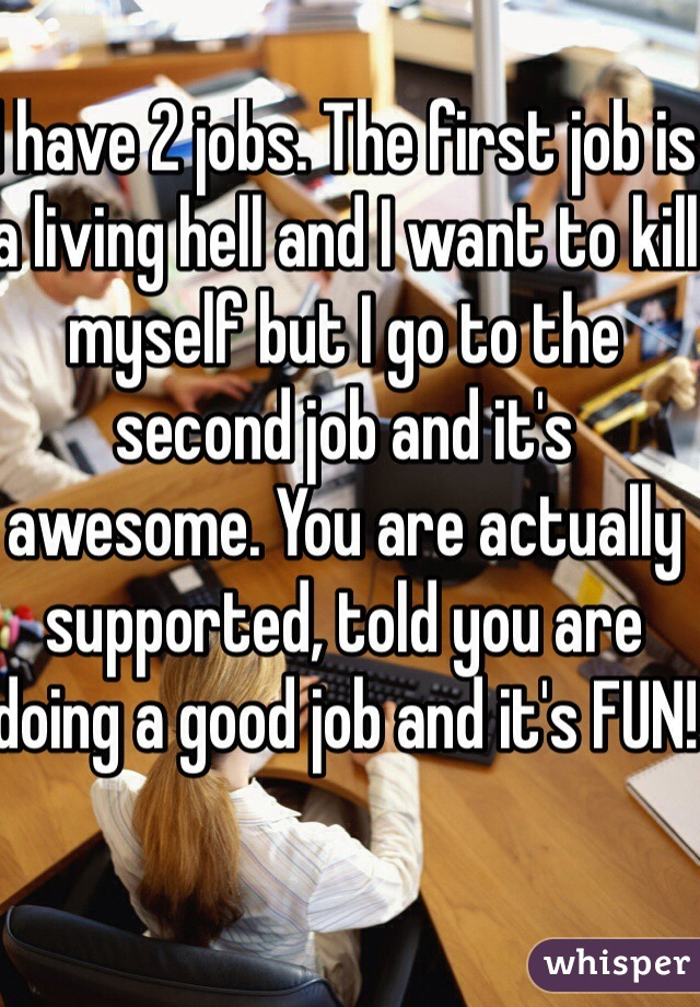 I have 2 jobs. The first job is a living hell and I want to kill myself but I go to the second job and it's awesome. You are actually supported, told you are doing a good job and it's FUN!