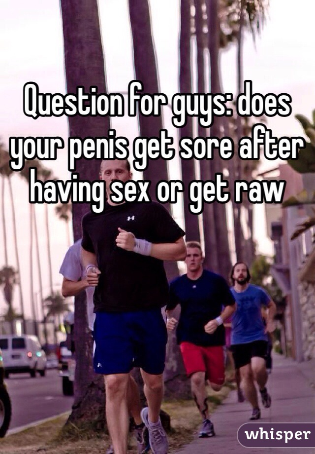 Question for guys: does your penis get sore after having sex or get raw