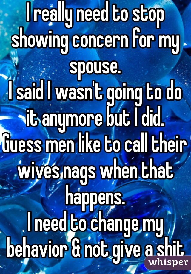 I really need to stop showing concern for my spouse.  I said I wasn't going to do it anymore but I did.  Guess men like to call their wives nags when that happens.  I need to change my behavior & not give a shit anymore