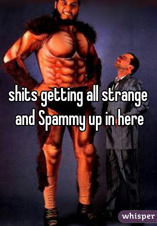 shits getting all strange and Spammy up in here