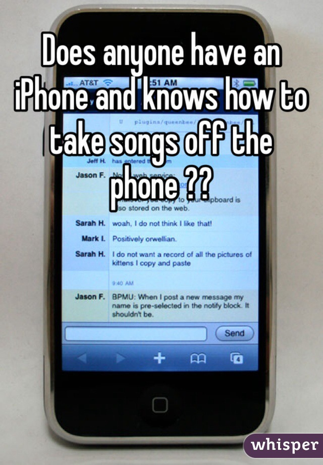 Does anyone have an iPhone and knows how to take songs off the phone ??