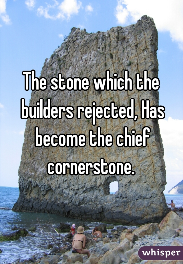 The stone which the builders rejected, Has become the chief cornerstone.