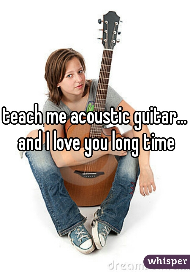 teach me acoustic guitar... and I love you long time