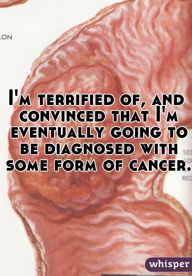 I'm terrified of, and convinced that I'm eventually going to be diagnosed with some form of cancer.
