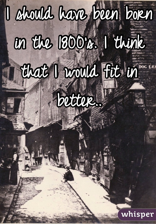 I should have been born in the 1800's. I think that I would fit in better..