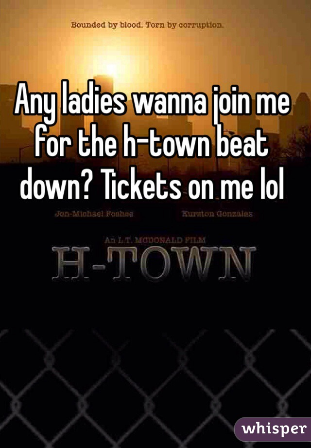 Any ladies wanna join me for the h-town beat down? Tickets on me lol