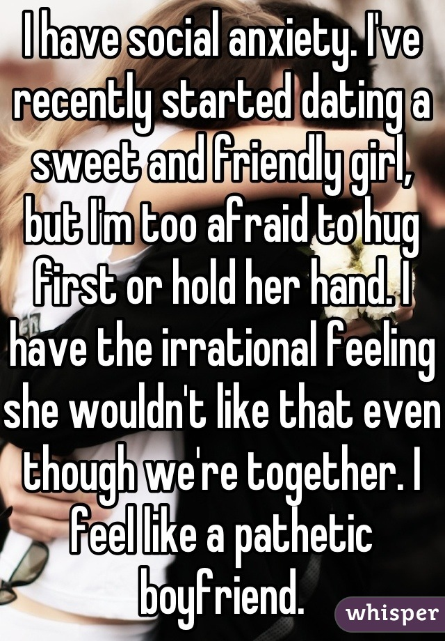 I have social anxiety. I've recently started dating a sweet and friendly girl, but I'm too afraid to hug first or hold her hand. I have the irrational feeling she wouldn't like that even though we're together. I feel like a pathetic boyfriend.