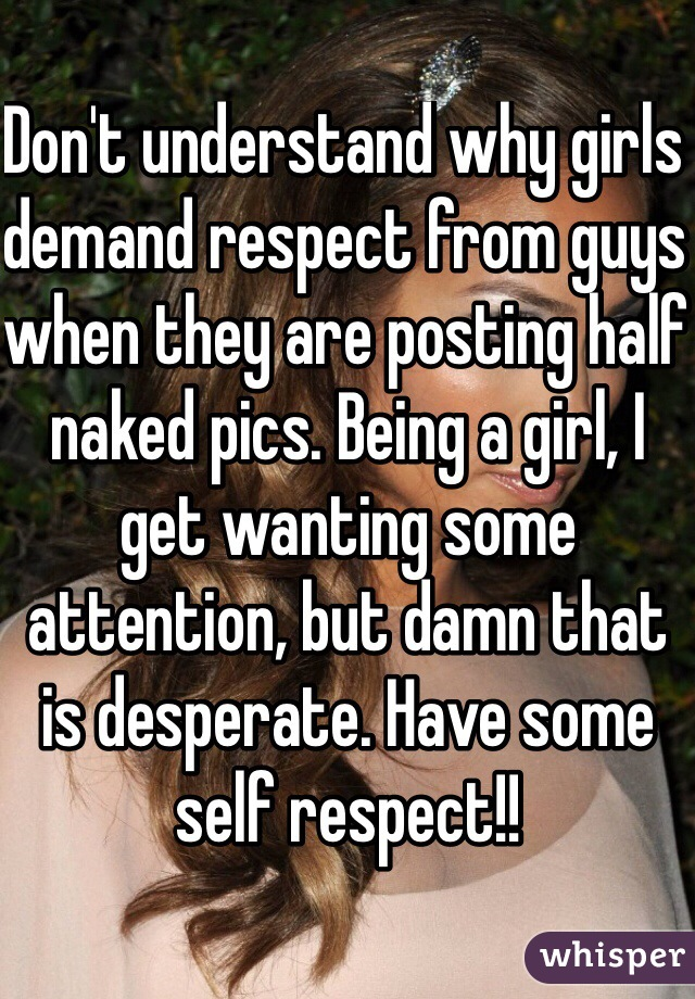 Don't understand why girls demand respect from guys when they are posting half naked pics. Being a girl, I get wanting some attention, but damn that is desperate. Have some self respect!!