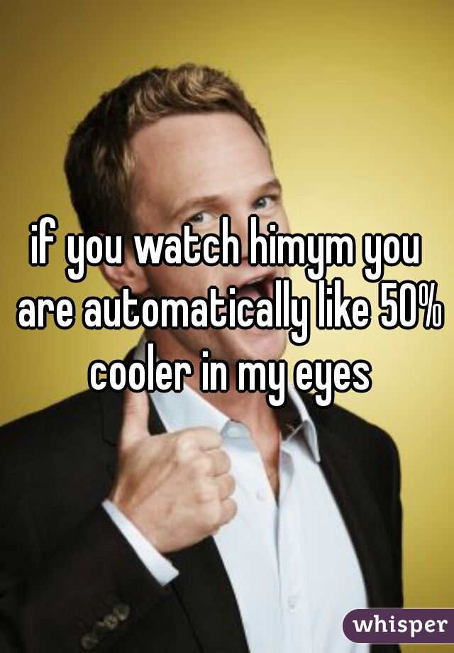 if you watch himym you are automatically like 50% cooler in my eyes