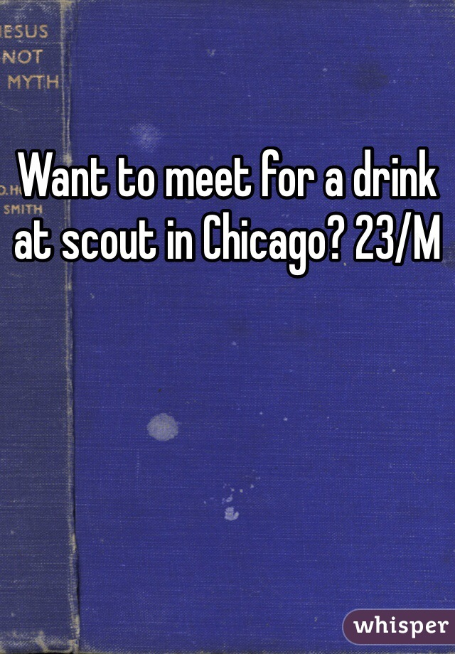 Want to meet for a drink at scout in Chicago? 23/M