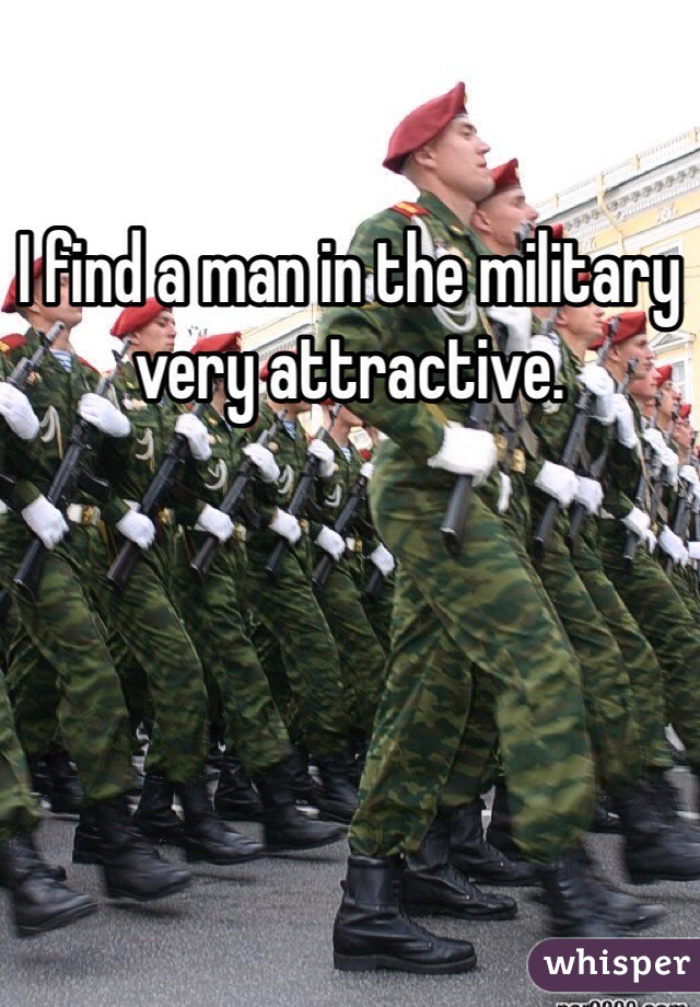I find a man in the military very attractive.