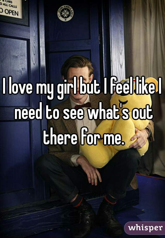 I love my girl but I feel like I need to see what's out there for me.