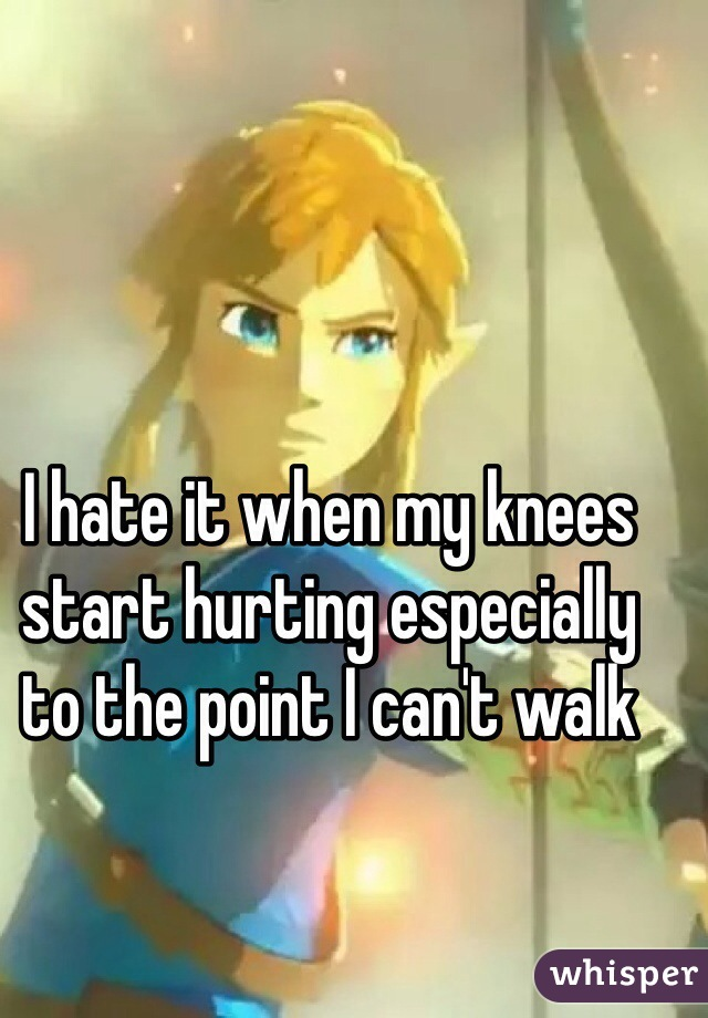 I hate it when my knees start hurting especially to the point I can't walk