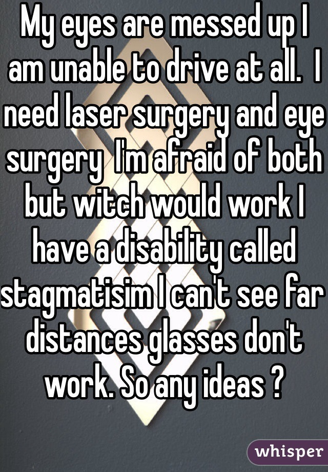 My eyes are messed up I am unable to drive at all.  I need laser surgery and eye surgery  I'm afraid of both but witch would work I have a disability called stagmatisim I can't see far distances glasses don't work. So any ideas ?