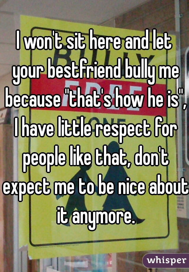 """I won't sit here and let your bestfriend bully me because """"that's how he is"""", I have little respect for people like that, don't expect me to be nice about it anymore."""