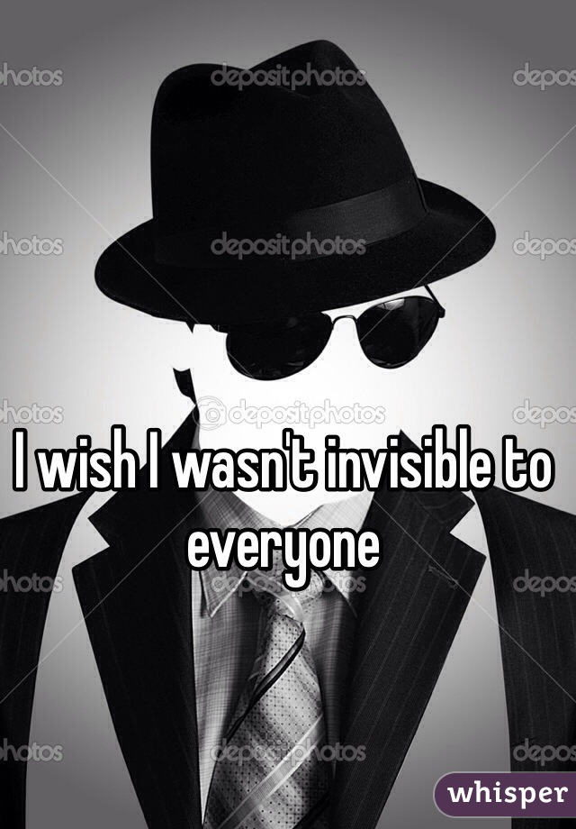 I wish I wasn't invisible to everyone