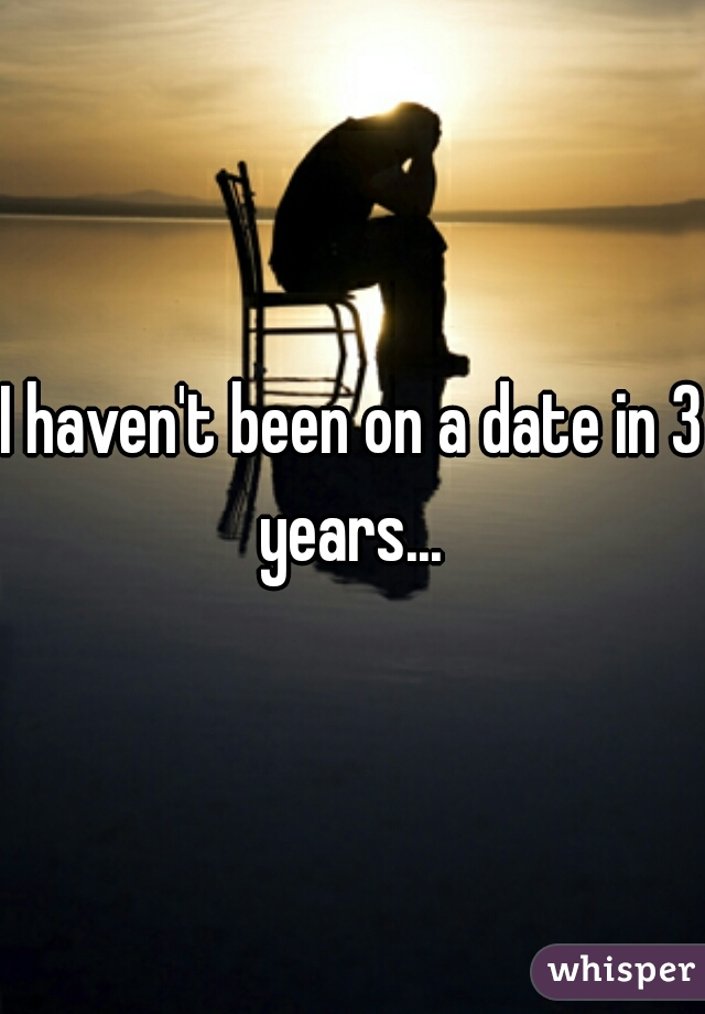 I haven't been on a date in 3 years...