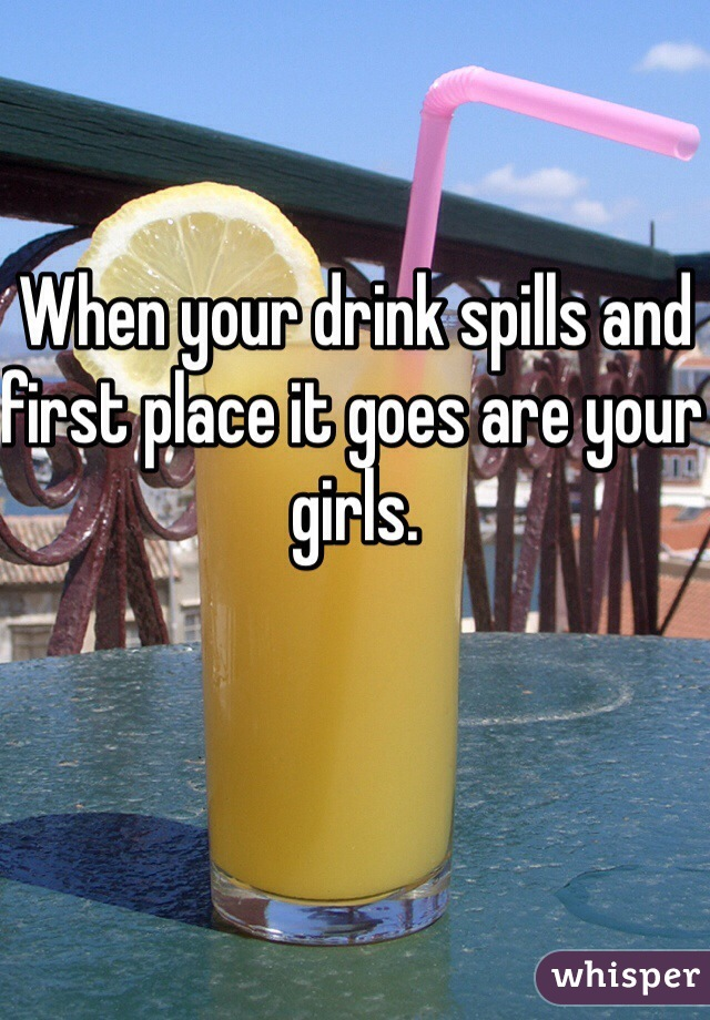 When your drink spills and first place it goes are your girls.