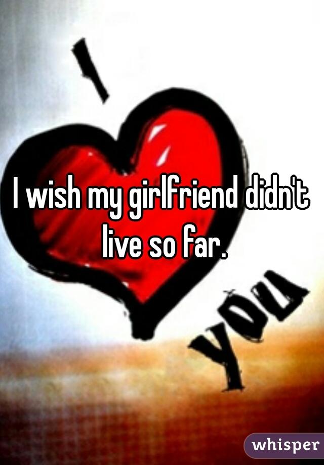 I wish my girlfriend didn't live so far.
