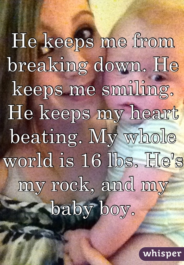 He keeps me from breaking down. He keeps me smiling. He keeps my heart beating. My whole world is 16 lbs. He's my rock, and my baby boy.