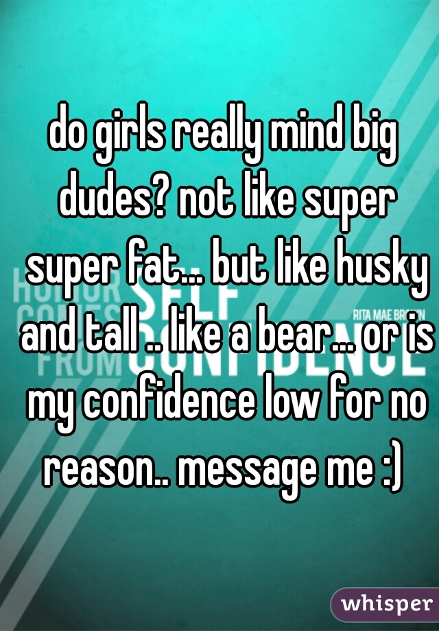 do girls really mind big dudes? not like super super fat... but like husky and tall .. like a bear... or is my confidence low for no reason.. message me :)