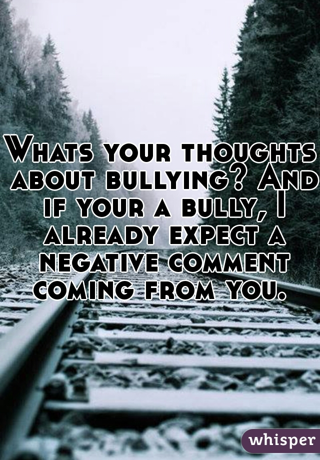 Whats your thoughts about bullying? And if your a bully, I already expect a negative comment coming from you.