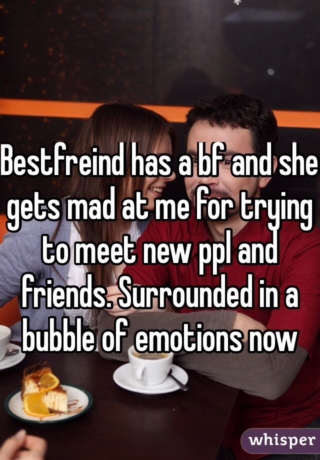 Bestfreind has a bf and she gets mad at me for trying to meet new ppl and friends. Surrounded in a bubble of emotions now