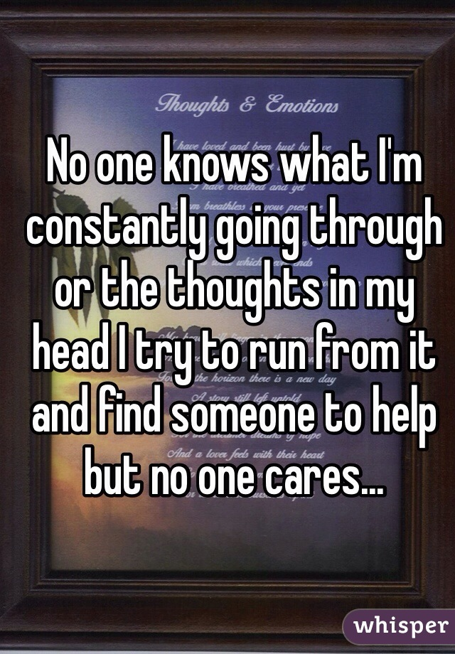No one knows what I'm constantly going through or the thoughts in my head I try to run from it and find someone to help but no one cares...