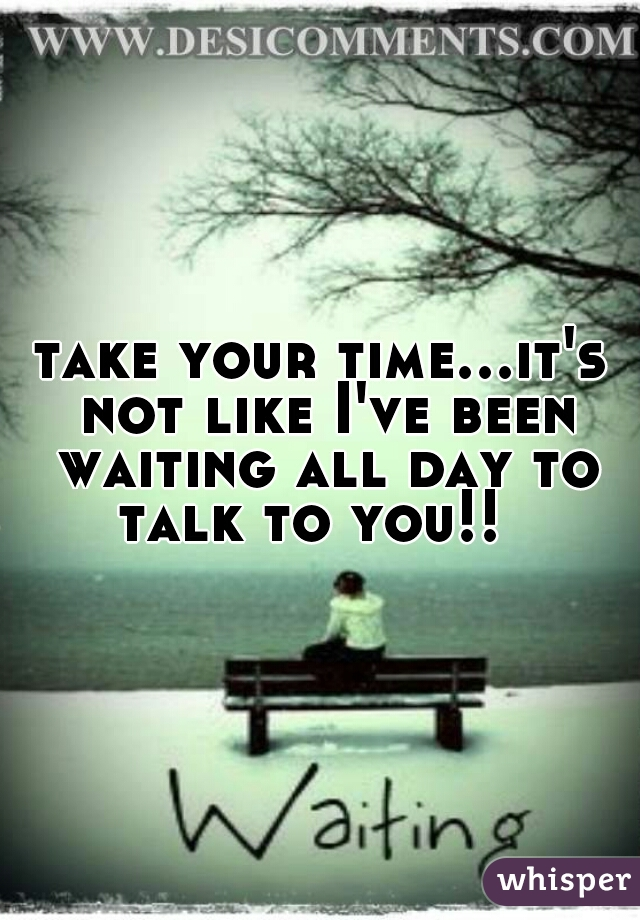 take your time...it's not like I've been waiting all day to talk to you!!