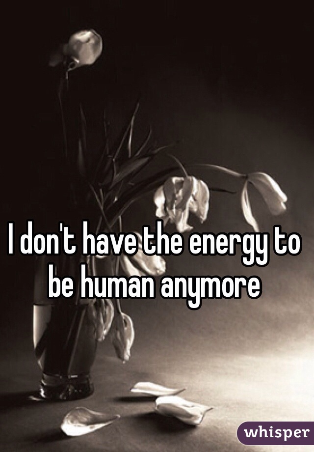 I don't have the energy to be human anymore
