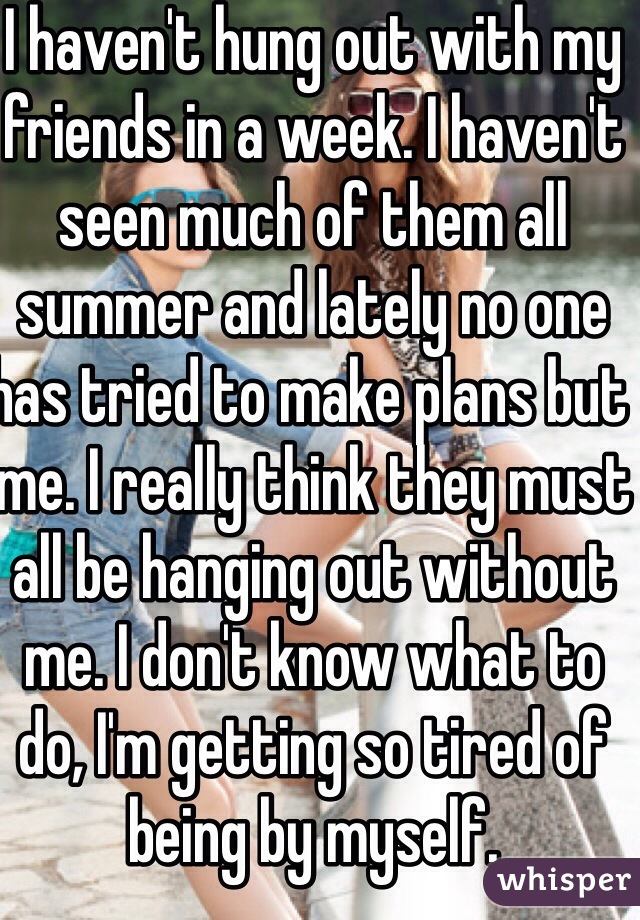 I haven't hung out with my friends in a week. I haven't seen much of them all summer and lately no one has tried to make plans but me. I really think they must all be hanging out without me. I don't know what to do, I'm getting so tired of being by myself.