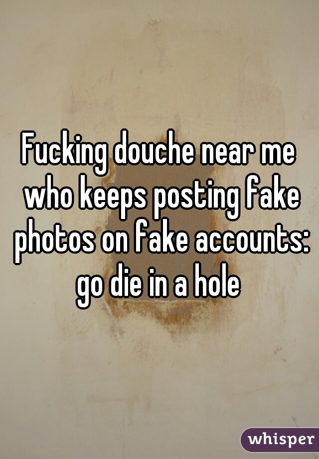 Fucking douche near me who keeps posting fake photos on fake accounts: go die in a hole