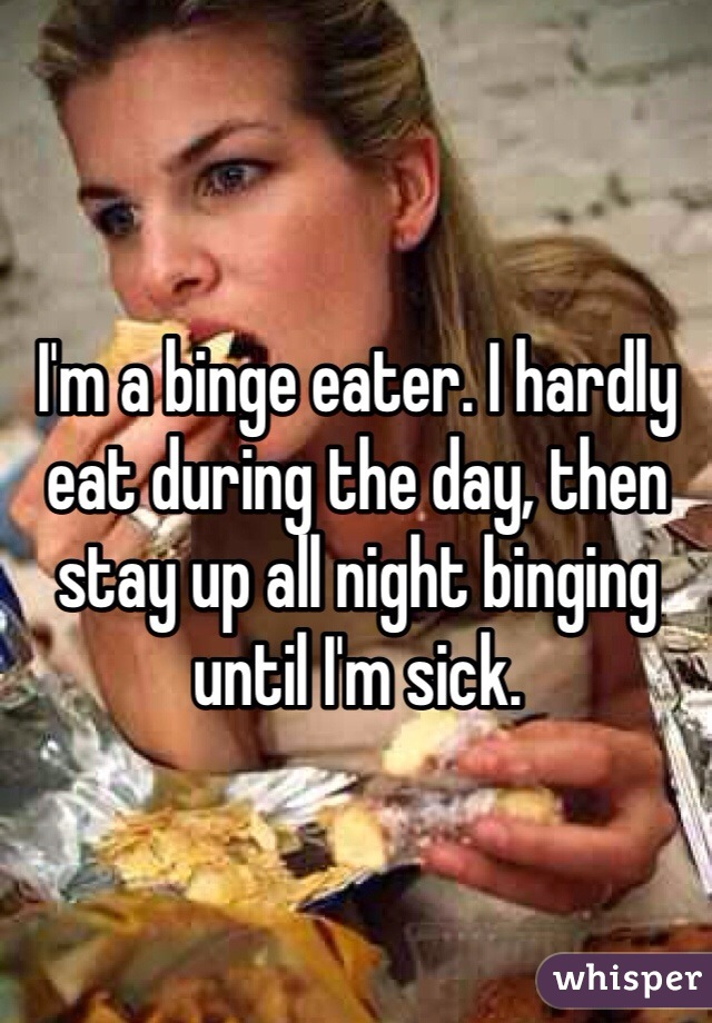 I'm a binge eater. I hardly eat during the day, then stay up all night binging until I'm sick.
