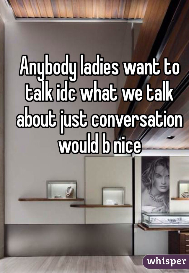 Anybody ladies want to talk idc what we talk about just conversation would b nice