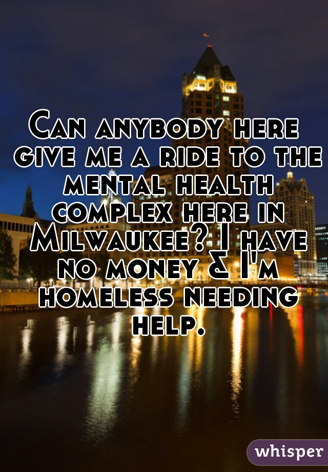 Can anybody here give me a ride to the mental health complex here in Milwaukee? I have no money & I'm homeless needing help.