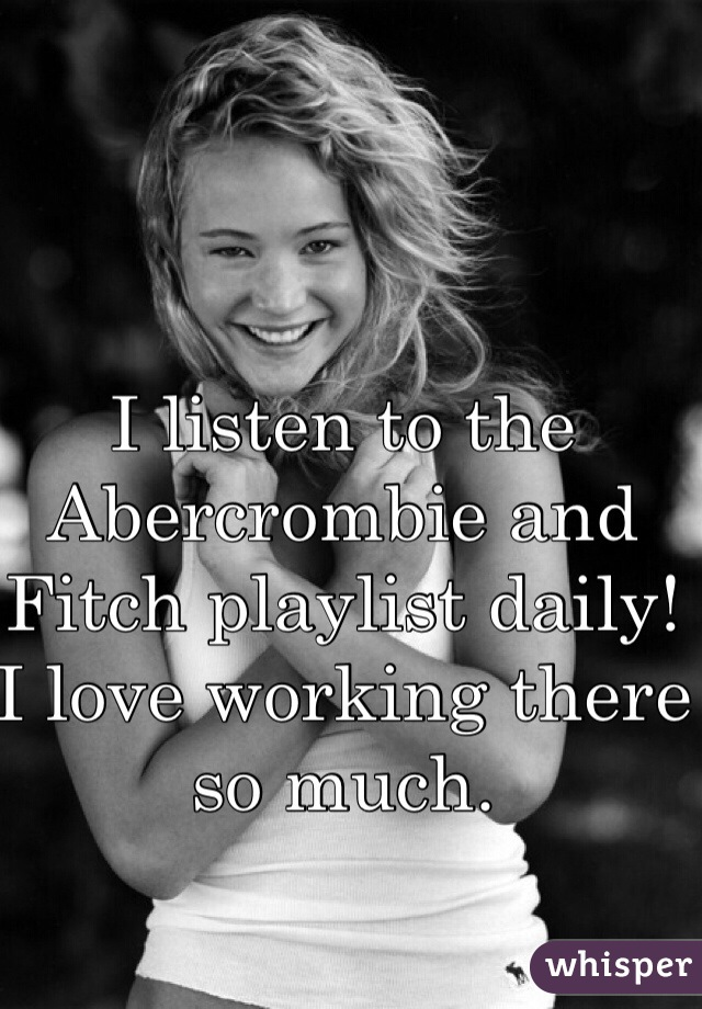 I listen to the Abercrombie and Fitch playlist daily! I love working there so much.