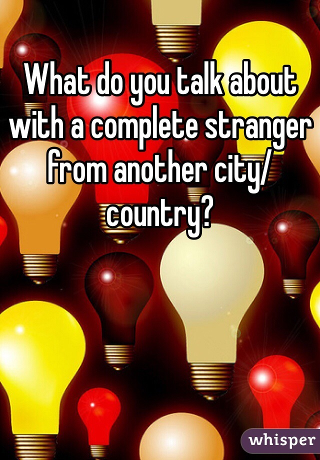 What do you talk about with a complete stranger from another city/country?