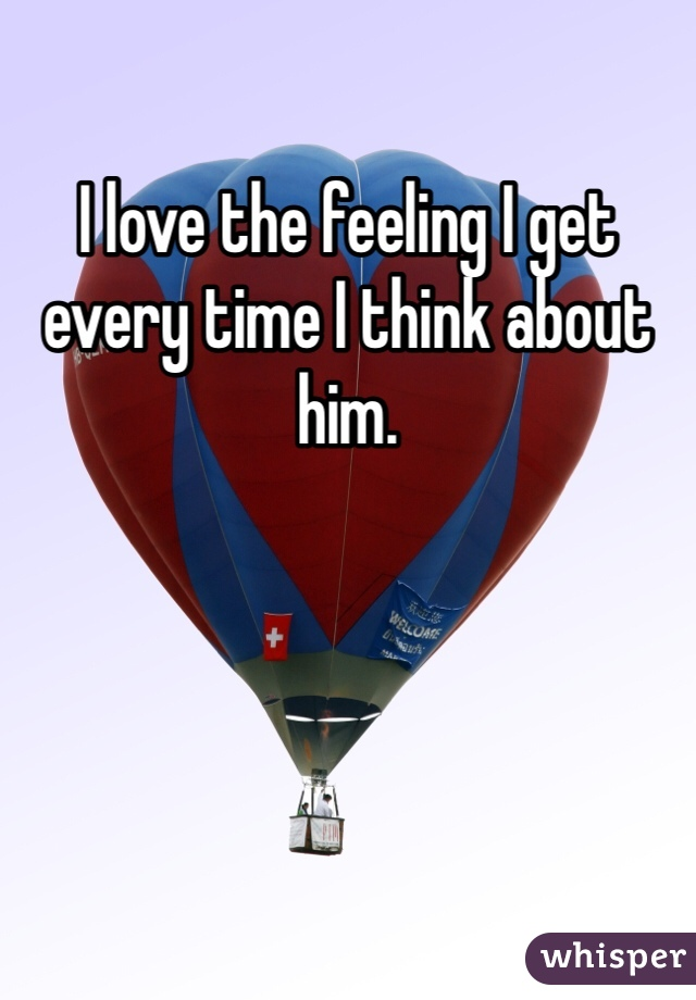 I love the feeling I get every time I think about him.
