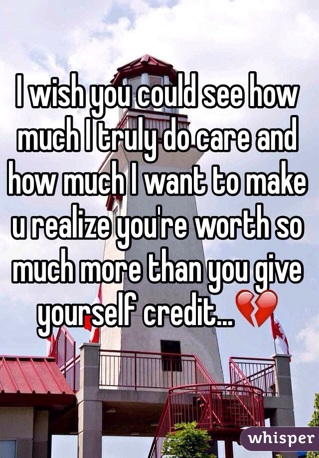 I wish you could see how much I truly do care and how much I want to make u realize you're worth so much more than you give yourself credit...💔