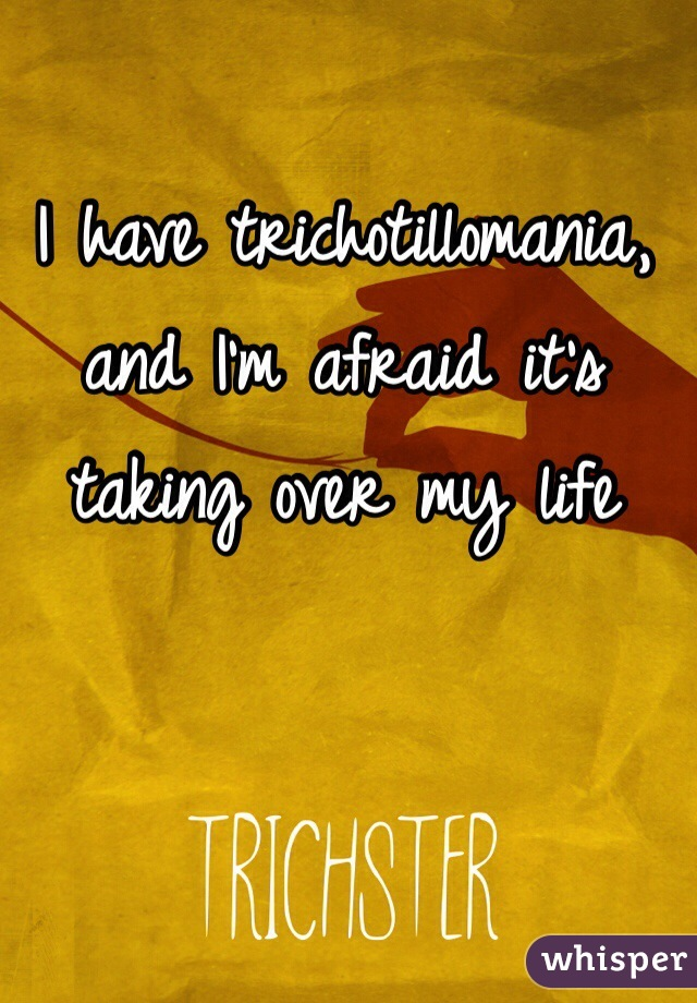 I have trichotillomania, and I'm afraid it's taking over my life
