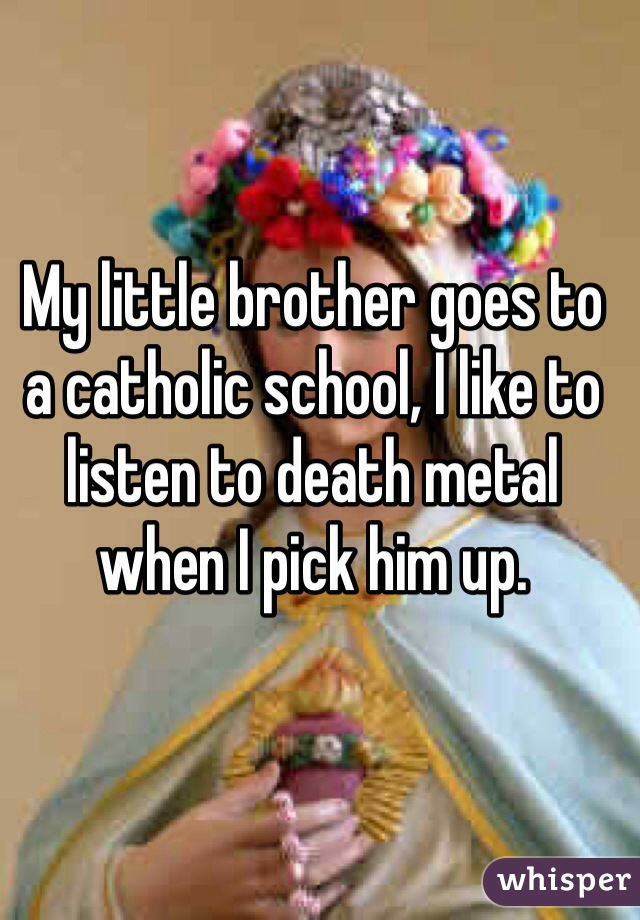My little brother goes to a catholic school, I like to listen to death metal when I pick him up.