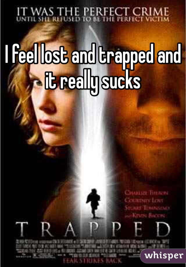 I feel lost and trapped and it really sucks