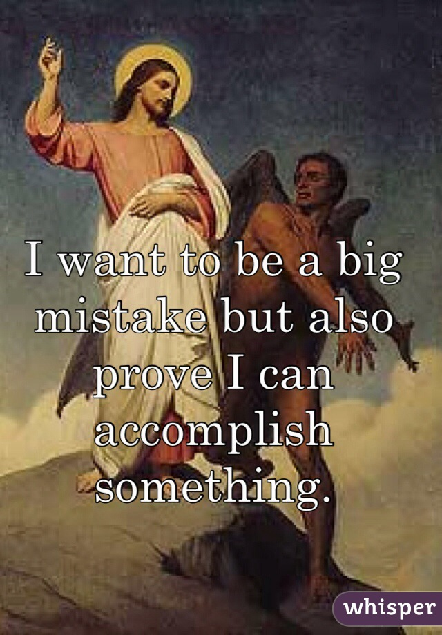 I want to be a big mistake but also prove I can accomplish something.