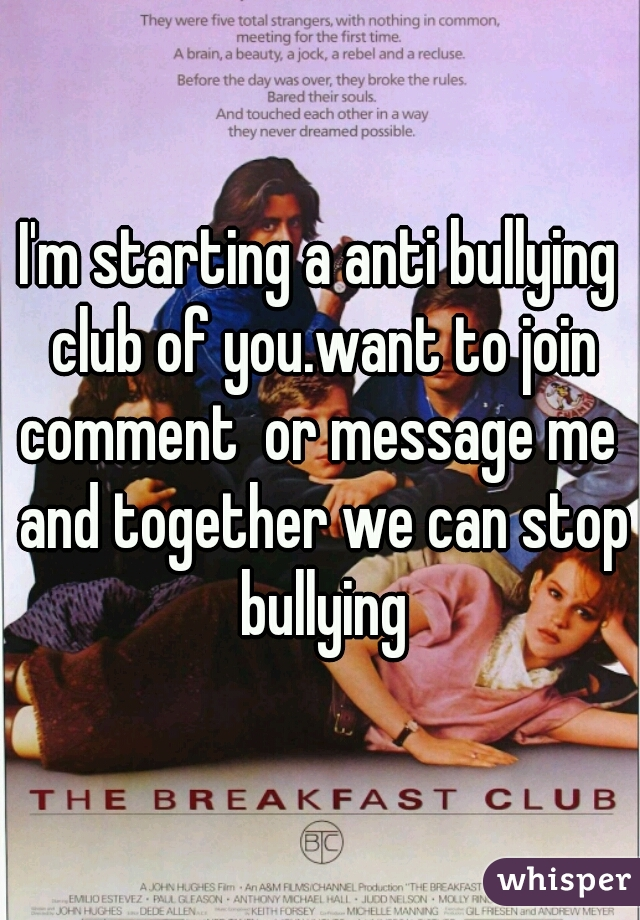 I'm starting a anti bullying club of you.want to join comment  or message me  and together we can stop bullying