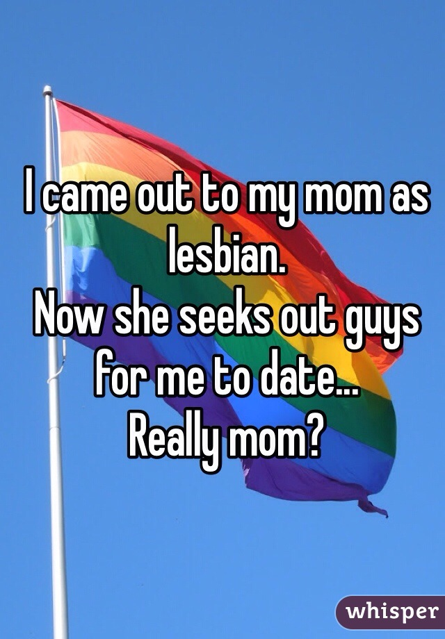I came out to my mom as lesbian. Now she seeks out guys for me to date...  Really mom?