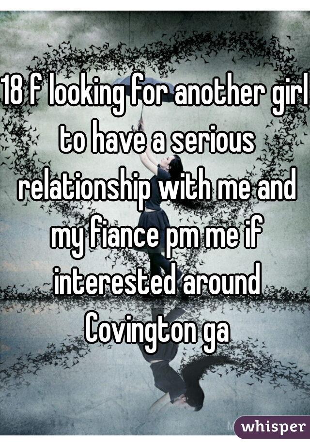 18 f looking for another girl to have a serious relationship with me and my fiance pm me if interested around Covington ga